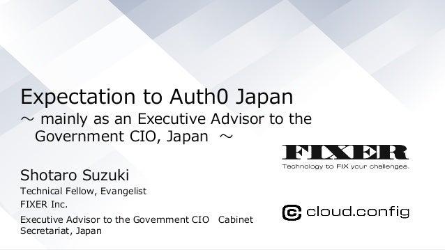 © COPYRIGHT 2019 FIXER Inc. Expectation to Auth0 Japan 〜 mainly as an Executive Advisor to the Government CIO, Japan 〜 Sho...