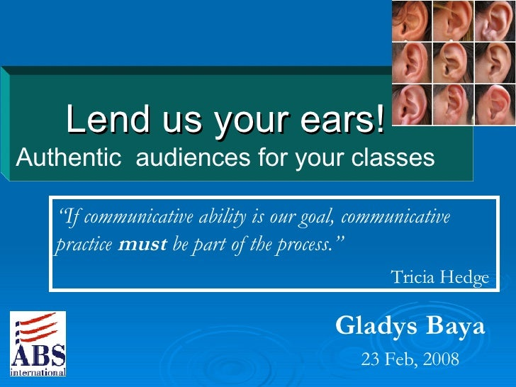 """Lend us your ears! Authentic  audiences for your classes Gladys Baya 23 Feb, 2008 """" If communicative ability is our goal, ..."""