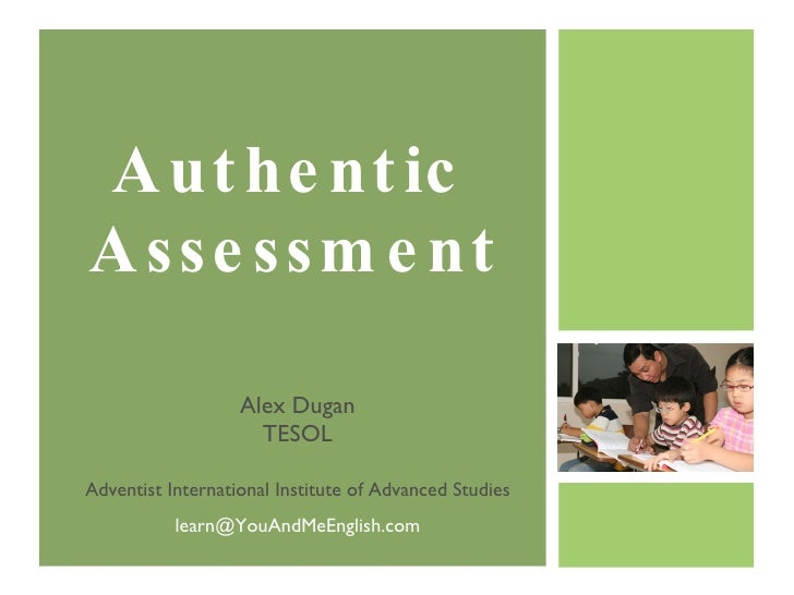 Authentic  Assessment Alex Dugan TESOL Adventist International Institute of Advanced Studies [email_address]