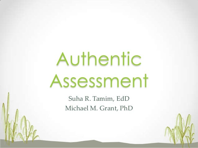Suha R. Tamim, EdD Michael M. Grant, PhD Authentic Assessment