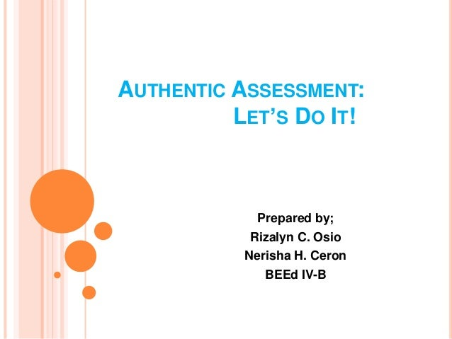 AUTHENTIC ASSESSMENT:  LET'S DO IT!  Prepared by;  Rizalyn C. Osio  Nerisha H. Ceron  BEEd IV-B