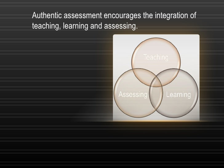Authentic assessment encourages the integration ofteaching, learning and assessing.
