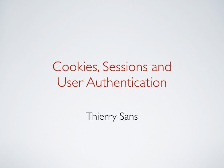 Cookies, Sessions andUser Authentication     Thierry Sans