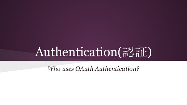 Authentication(認証) Who uses OAuth Authentication?