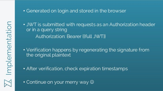 Implementation • Generated on login and stored in the browser • JWT is submitted with requests as an Authorization header ...