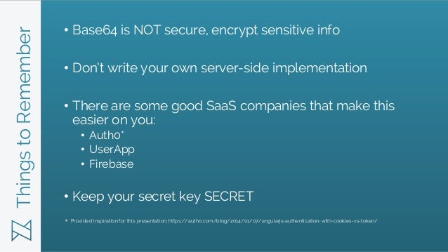 ThingstoRemember • Base64 is NOT secure, encrypt sensitive info • Don't write your own server-side implementation • There ...