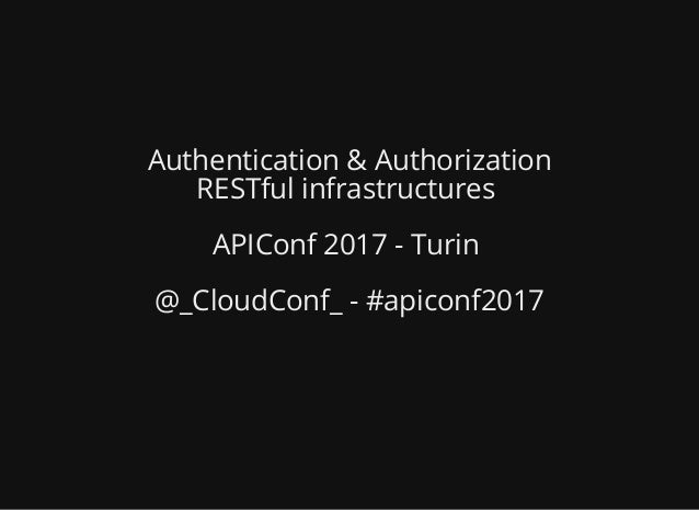 Authentication & Authorization RESTful infrastructures APIConf 2017 - Turin @_CloudConf_ - #apiconf2017