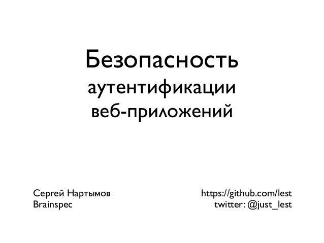 Безопасность аутентификации веб-приложений  Сергей Нартымов Brainspec  https://github.com/lest twitter: @just_lest
