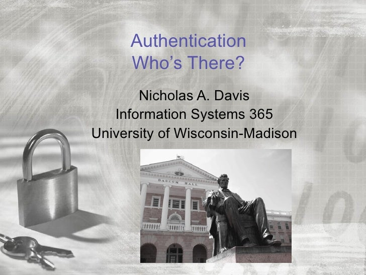 Authentication     Who's There?       Nicholas A. Davis   Information Systems 365University of Wisconsin-Madison
