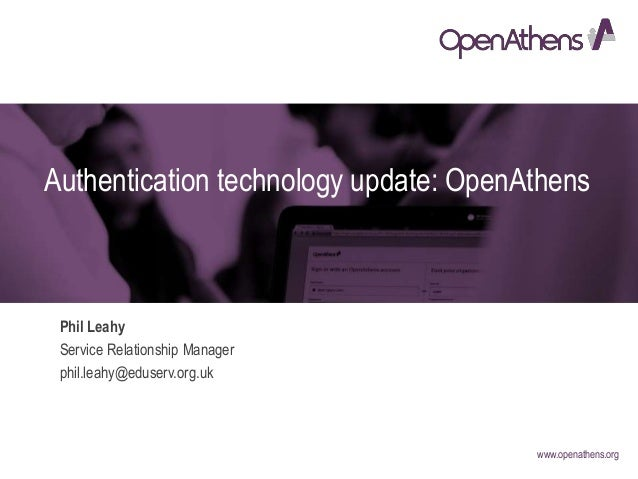 www.openathens.org Authentication technology update: OpenAthens Phil Leahy Service Relationship Manager phil.leahy@eduserv...