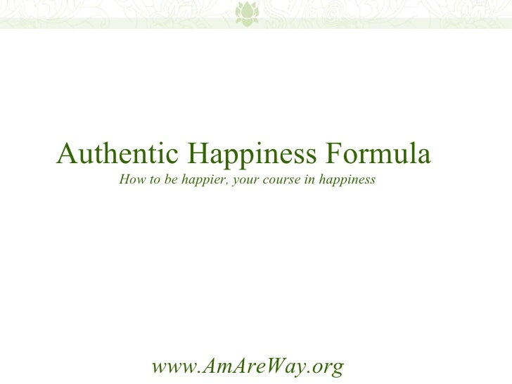 Authentic happiness formula: how to be happier, your course in happiness