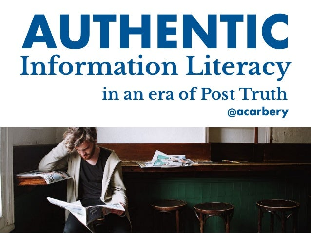 in an era of Post Truth Information Literacy AUTHENTIC @acarbery