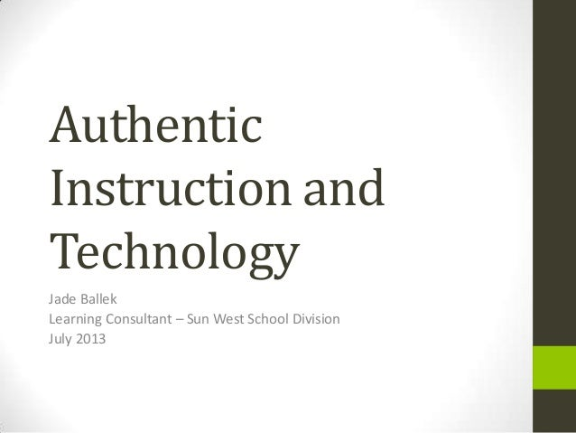 Authentic Instruction and Technology Jade Ballek Learning Consultant – Sun West School Division July 2013