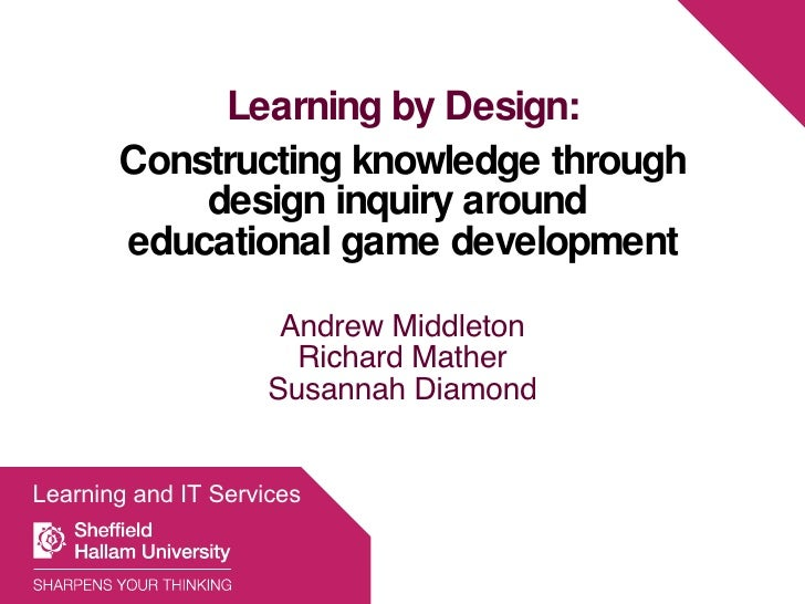 Learning by Design: Constructing knowledge through design inquiry around  educational game development Andrew Middleton Ri...
