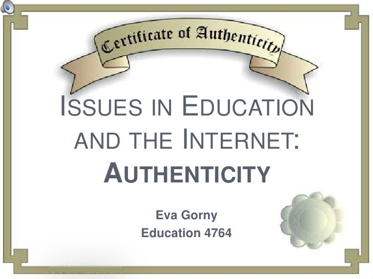 Issues in Education and the Internet:Authenticity<br />Eva Gorny<br />Education 4764<br />