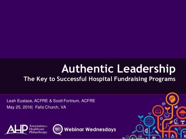 Authentic Leadership The Key to Successful Hospital Fundraising Programs Leah Eustace, ACFRE & Scott Fortnum, ACFRE May 25...
