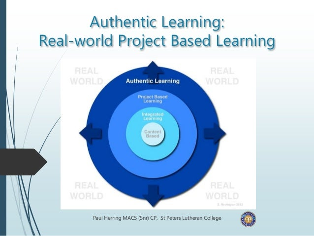 Authentic Learning: Real-world Project Based Learning Paul Herring MACS (Snr) CP, St Peters Lutheran College