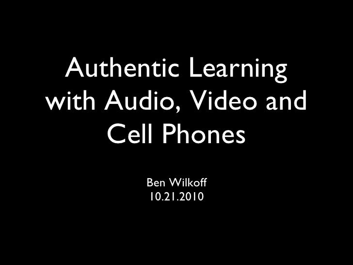 Authentic Learning with Audio, Video and Cell Phones <ul><li>Ben Wilkoff </li></ul><ul><li>10.21.2010 </li></ul>