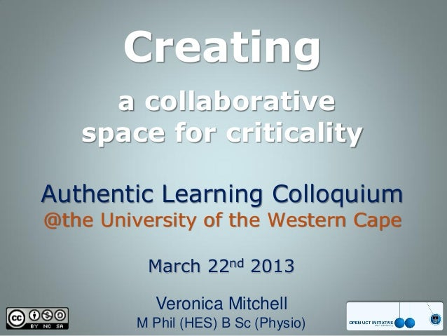 Creating     a collaborative   space for criticalityAuthentic Learning Colloquium@the University of the Western Cape      ...