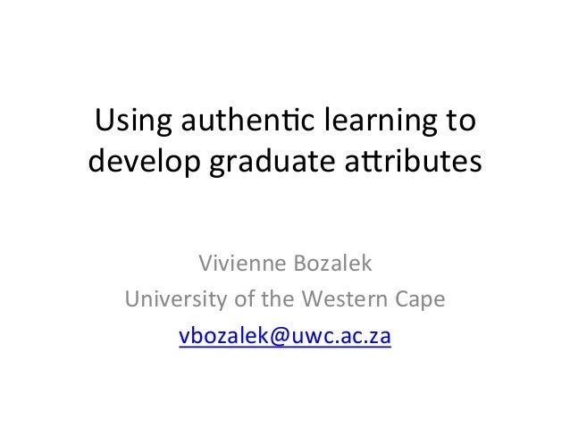 Using  authen,c  learning  to   develop  graduate  a4ributes   Vivienne  Bozalek   University  of  t...
