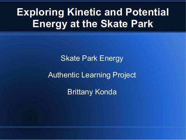 Exploring Kinetic and Potential Energy at the Skate Park Skate Park Energy Authentic Learning Project Brittany Konda