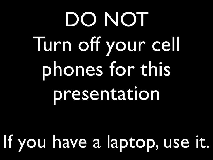 DO NOT    Turn off your cell     phones for this      presentationIf you have a laptop, use it.