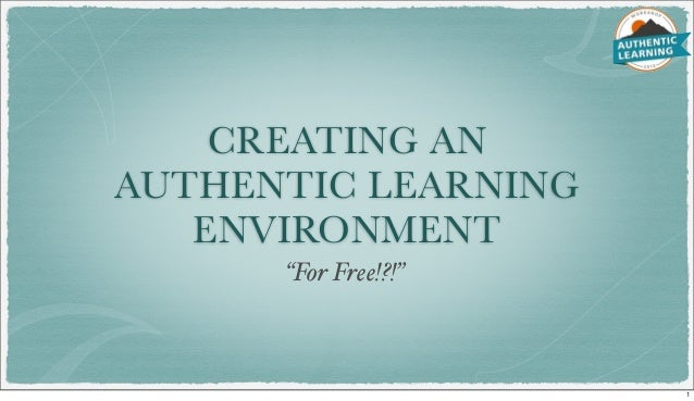 "CREATING AN AUTHENTIC LEARNING ENVIRONMENT ""For Free!?!"" 1"