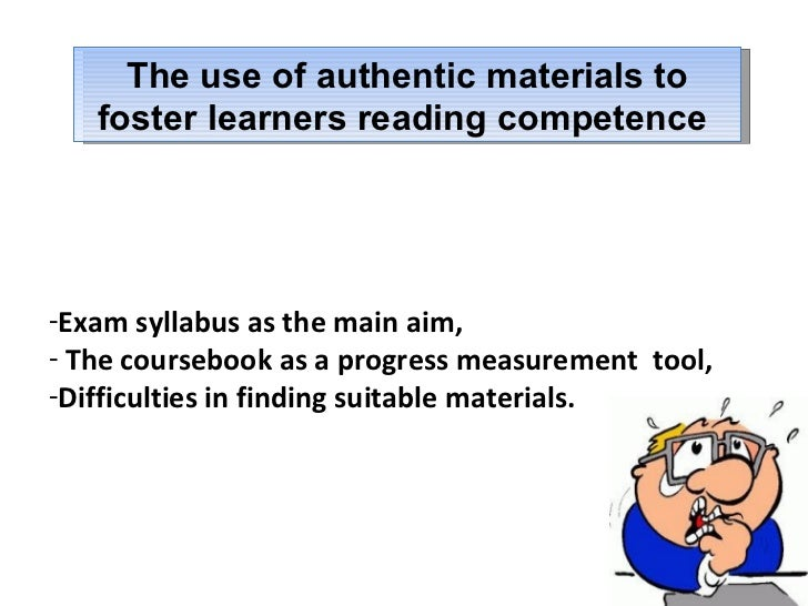 The use of authentic materials to foster learners reading competence  <ul><li>Exam syllabus as the main aim, </li></ul><ul...