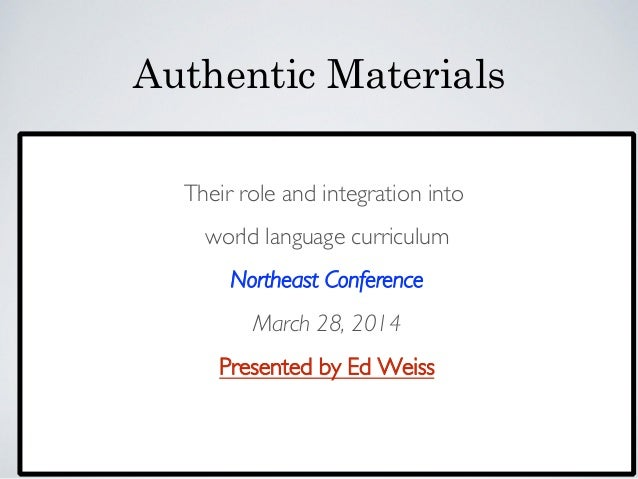 Authentic Materials    Their role and integration into  world language curriculum  Northeast Conference  March 28, 20...
