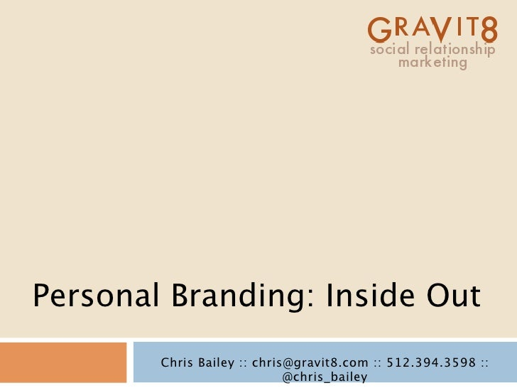 Personal Branding: Inside Out         Chris Bailey :: chris@gravit8.com :: 512.394.3598 ::                              @c...