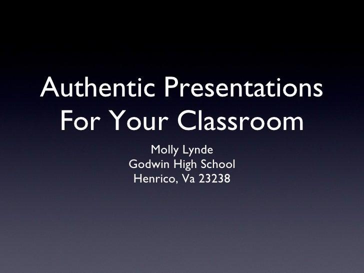 Authentic Presentations For Your Classroom <ul><li>Molly Lynde </li></ul><ul><li>Godwin High School </li></ul><ul><li>Henr...