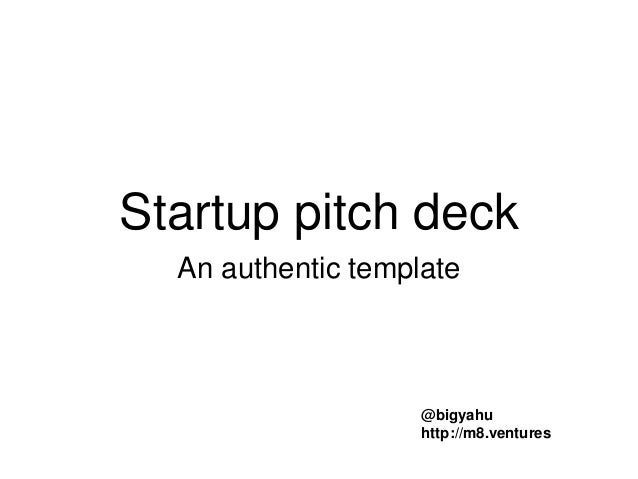 Startup pitch deck An authentic template @bigyahu http://m8.ventures