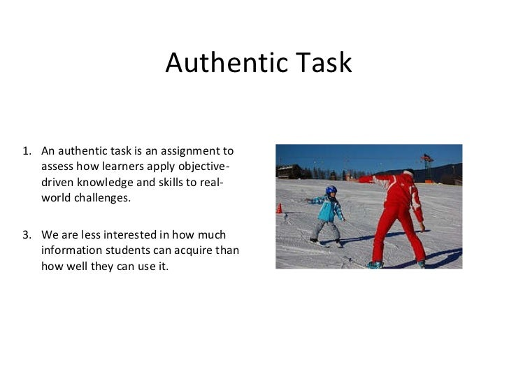 <ul><li>An authentic task is an assignment to assess how learners apply objective-driven knowledge and skills to real-worl...