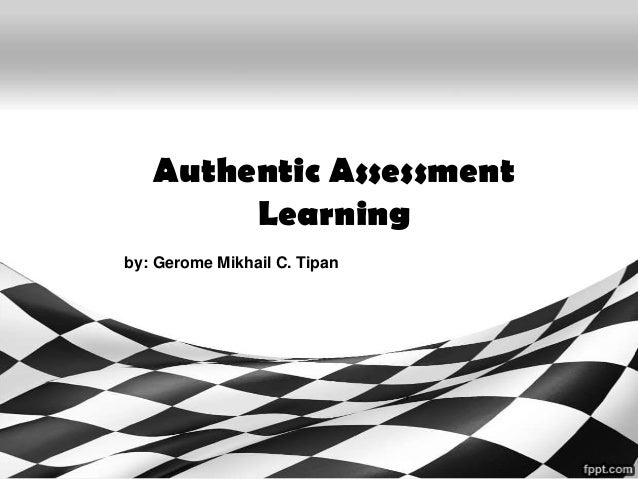 Authentic Assessment Learning by: Gerome Mikhail C. Tipan