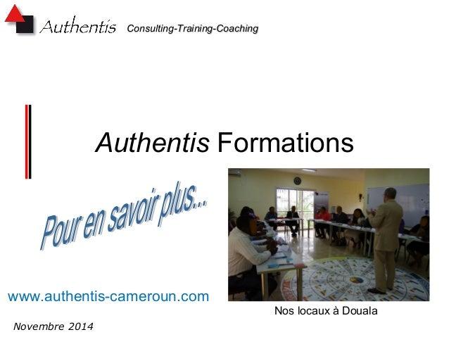 CCoonnssuullttiinngg--TTrraaiinniinngg--CCooaacchhiinngg  Authentis Formations  www.authentis-cameroun.com  Novembre 2014 ...