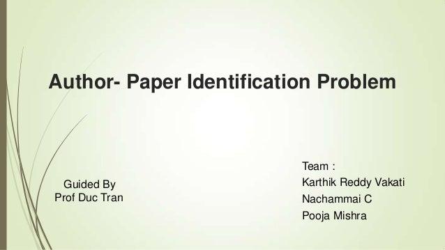 Author- Paper Identification Problem Guided By Prof Duc Tran Team : Karthik Reddy Vakati Nachammai C Pooja Mishra