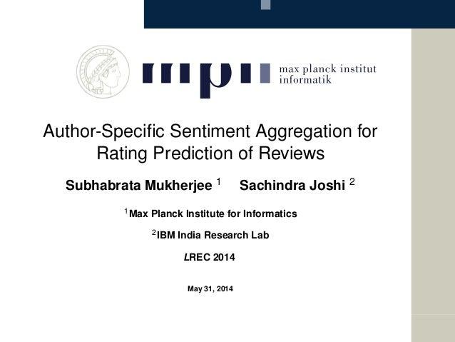 Author-Specific Sentiment Aggregation for Rating Prediction of Reviews Subhabrata Mukherjee 1 Sachindra Joshi 2 1Max Planck...