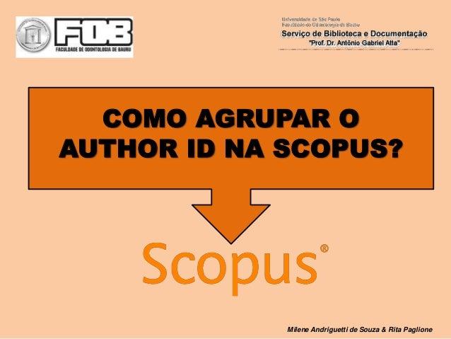 COMO AGRUPAR O AUTHOR ID NA SCOPUS? Milene Andriguetti de Souza & Rita Paglione