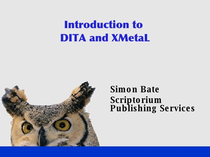 Introduction to  DITA and XMetaL <ul><ul><li>Simon Bate </li></ul></ul><ul><ul><li>Scriptorium Publishing Services </li></...
