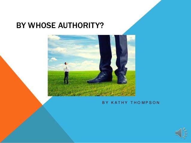 BY WHOSE AUTHORITY? B Y K A T H Y T H O M P S O N