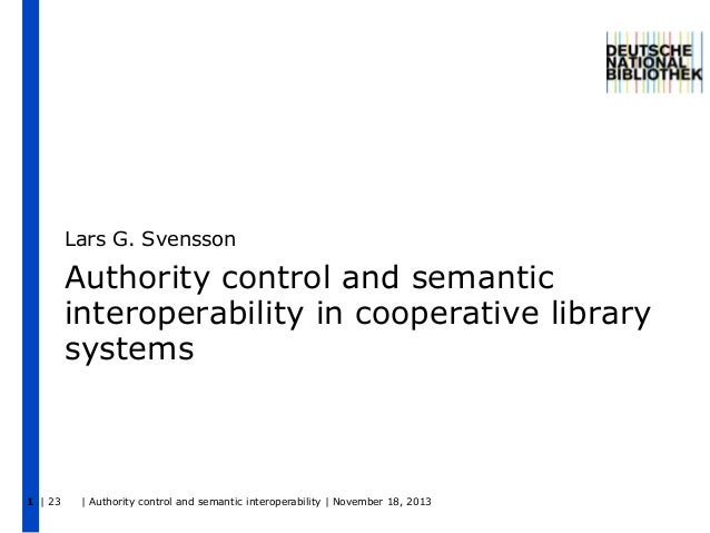 Lars G. Svensson  Authority control and semantic interoperability in cooperative library systems  1 | 23  | Authority cont...