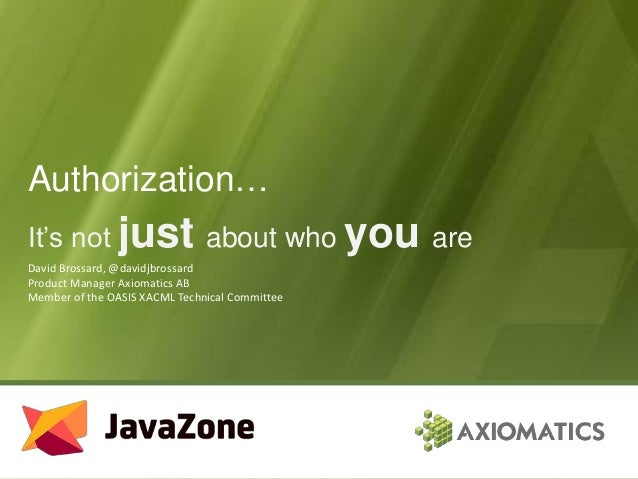 Authorization… It's not just about who you are David Brossard, @davidjbrossard Product Manager Axiomatics AB Member of the...