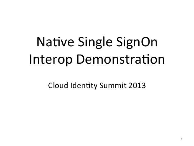 Na#ve  Single  SignOn   Interop  Demonstra#on      Cloud  Iden#ty  Summit  2013   1