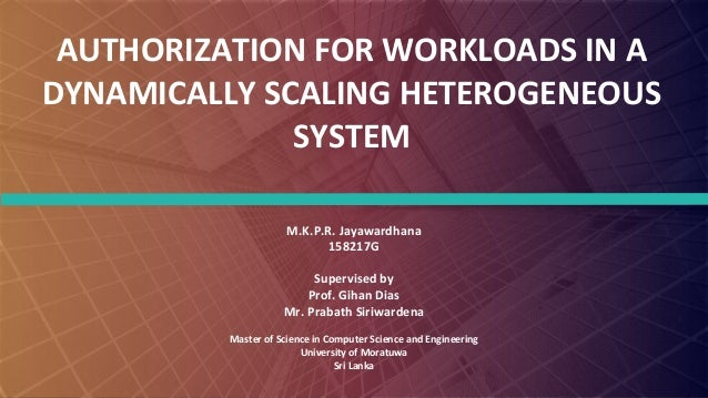 FABRIKAM AUTHORIZATION FOR WORKLOADS IN A DYNAMICALLY SCALING HETEROGENEOUS SYSTEM M.K.P.R. Jayawardhana 158217G Supervise...