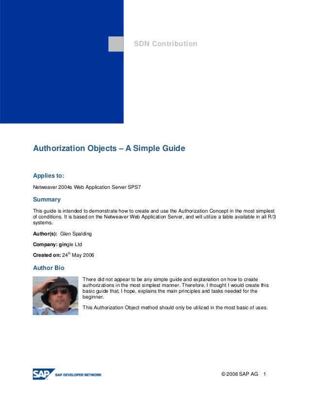 SDN Contribution  Authorization Objects – A Simple Guide  Applies to:  Netweaver 2004s Web Application Server SPS7  Summar...
