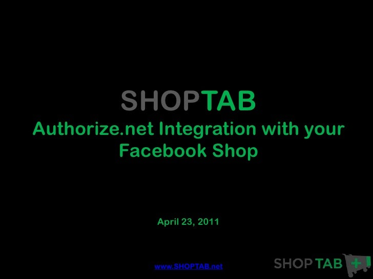 SHOPTABAuthorize.net Integration with your         Facebook Shop             April 23, 2011             www.SHOPTAB.net