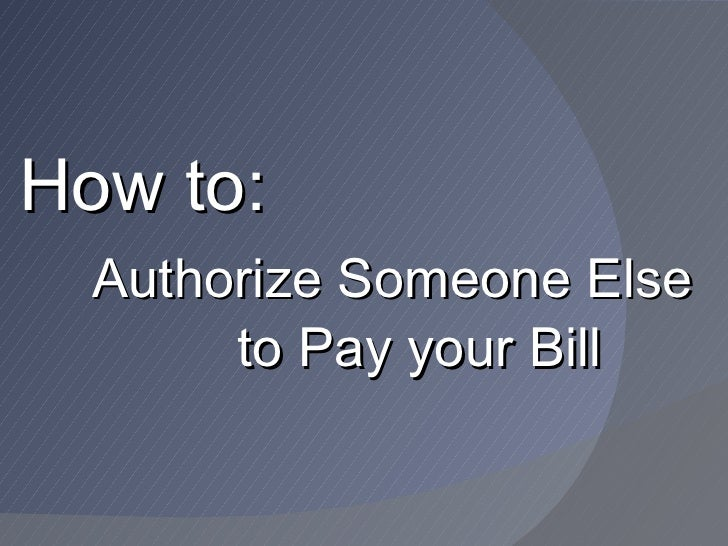 How to:  Authorize Someone Else       to Pay your Bill