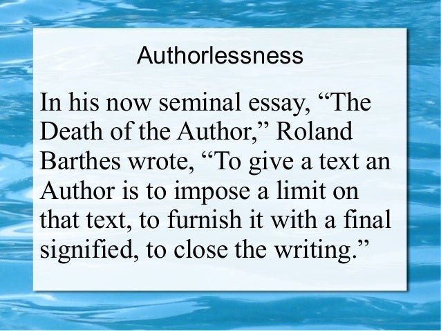 "Authorlessness In his now seminal essay, ""The Death of the Author,"" Roland Barthes wrote, ""To give a text an Author is to ..."