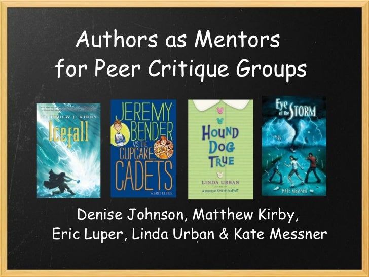 Authors as Mentors for Peer Critique Groups Denise Johnson, Matthew Kirby, Eric Luper, Linda Urban & Kate Messner