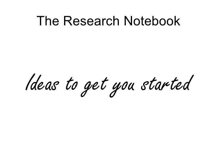 The Research Notebook    Ideas to get you started